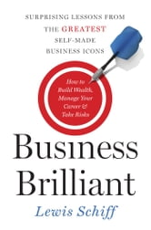 Business Brilliant - Surprising Lessons from the Greatest Self-Made Business Icons ebook by Lewis Schiff