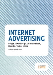 Internet Advertising - Google AdWords e gli Ads di Facebook, LinkedIn, Twitter e Bing ebook by Andrea Venturi
