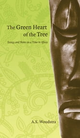 Green Heart of the Tree (The) - Essays and Notes on a Time in Africa ebook by A.S. Woudstra