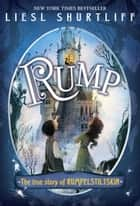 Rump: The True Story of Rumpelstiltskin ebook by Liesl Shurtliff
