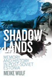 Shadowlands - Memory and History in Post-Soviet Estonia ebook by Meike Wulf