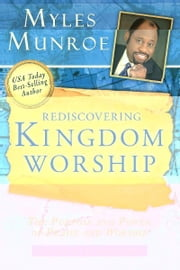 Rediscovering Kingdom Worship: The Purpose and Power of Praise and Worship Expanded Edition ebook by Myles Munroe