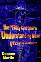 "The ""Fiddy Cent Guide"" to Understanding Music (for Guitar) ebook by Deacon Martin"