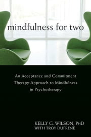 Mindfulness for Two: An Acceptance and Commitment Therapy Approach to Mindfulness in Psychotherapy ebook by Wilson, Kelly G.