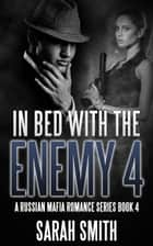 In Bed With The Enemy 4: A Russian Mafia Romance Series Book 4 ebook by Sarah Smith