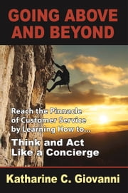 Going Above and Beyond - Reach the Pinnacle of Customer Service by Learning How to . . . Think and Act Like a Concierge ebook by Katharine C. Giovanni