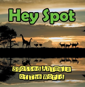 Hey Spot: Spotted Animals of The World - Animal Encyclopedia for Kids - Wildlife ebook by Baby Professor