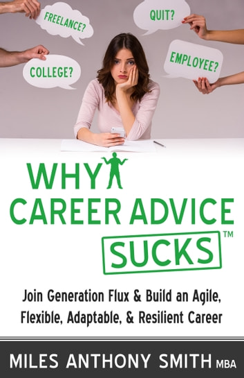 Why Career Advice Sucks™ - Join Generation Flux & Build an Agile, Flexible, Adaptable, & Resilient Career ebook by Miles Anthony Smith