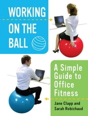 Working on the Ball - A Simple Guide to Office Fitness ebook by Jane Clapp,Sarah Robichaud