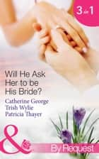 Will He Ask Her to be His Bride?: The Millionaire's Convenient Bride / The Millionaire's Proposal / Texas Ranger Takes a Bride (Mills & Boon By Request) eBook by Catherine George, Trish Wylie, Patricia Thayer