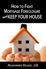 How to Fight Mortgage Foreclosure and Keep Your House ebook by Alexander Oliver, J.D.