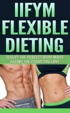 IIFYM Flexible Dieting - Sculpt The Perfect Body While Eating The Foods You Love ebook by The Total Evolution