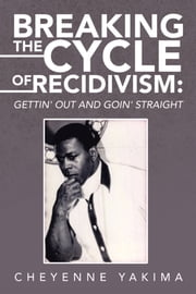 Breaking the Cycle of Recidivism: - Gettin' out and Goin' Straight ebook by Cheyenne Yakima