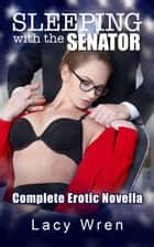 Sleeping with the Senator: The Complete Erotic Novella ebook by Lacy Wren
