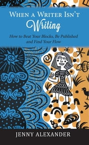 When a Writer Isn't Writing: How to Beat Your Blocks, Be Published and Find Your Flow ebook by Jenny Alexander