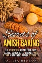 Secrets of Amish Baking: 30 Delicious Homestyle Pies, Cakes, Doughnuts, Breads, and Other Authentic Amish Desserts - Homestyle Baking & Amish Recipes ebook by Olivia Henson
