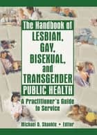 The Handbook of Lesbian, Gay, Bisexual, and Transgender Public Health ebook by Michael Shankle
