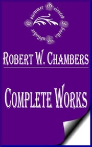 "Complete Works of Robert W. Chambers ""American Artist and Fiction Writer"" ebook by Robert W. Chambers"