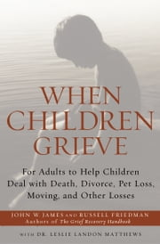 When Children Grieve - For Adults to Help Children Deal with Death, Divorce, Pet Loss, Moving, and Other Losses ebook by John W. James,Russell Friedman,Dr. Leslie Matthews