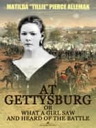 "At Gettysburg, or, What a Girl Saw and Heard of the Battle (Illustrated) ebook by Matilda ""Tillie"" Pierce Alleman"