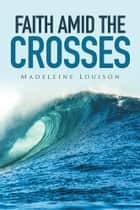 Faith amid the Crosses ebook by Madeleine Louison