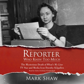 The Reporter Who Knew Too Much - The Mysterious Death of What's My Line TV Star and Media Icon Dorothy Kilgallen audiobook by Mark Shaw