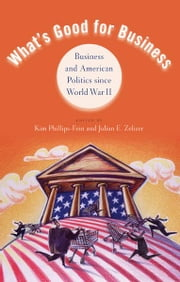 What's Good for Business:Business and American Politics since World War II ebook by Kim Phillips-Fein; Julian E. Zelizer