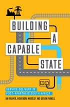 Building a Capable State - Service Delivery in Post-Apartheid South Africa ebook by Nishendra Moodley, Susan Parnell, Ian Palmer