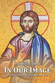 In Our Image - The Human Basis of the Christian Faith ebook by Stephen H. Smith