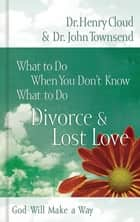 What to Do When You Don't Know What to Do: Divorce and Lost Love ebook by Henry Cloud, John Townsend
