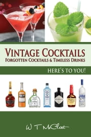 Vintage Cocktails: Forgotten Cocktails and Timeless Drinks ebook by W T McCleat