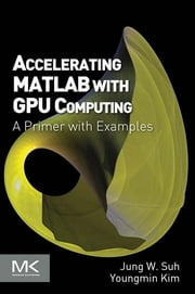 Accelerating MATLAB with GPU Computing - A Primer with Examples ebook by Jung W. Suh,Youngmin Kim