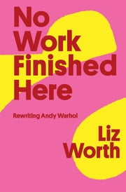 No Work Finished Here - Rewriting Andy Warhol ebook by Liz Worth