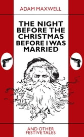 The Night Before The Christmas Before I Was Married & other festive tales ebook by Adam Maxwell