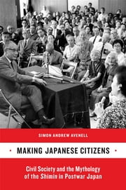 Making Japanese Citizens - Civil Society and the Mythology of the Shimin in Postwar Japan ebook by Simon Andrew Avenell