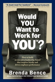 Would YOU Want to Work for YOU?: How to Build an Executive Leadership Brand that Inspires Loyalty and Drives Employee Performance ebook by Brenda Bence
