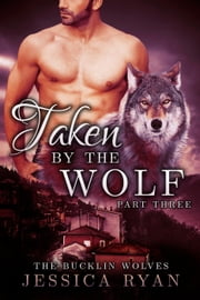 Taken By The Wolf Part 3 - The Bucklin Wolves, #3 ebook by Jessica Ryan