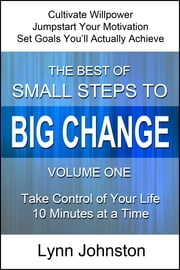 Cultivate Willpower and Jumpstart Motivation: Take Control of Your Life 10 Minutes at a Time (The Best of Small Steps to Big Change, volume 1) ebook by Lynn Johnston