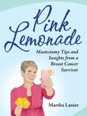 Pink Lemonade - Mastectomy Tips and Insights from a Breast Cancer Survivor ebook by Lanier, Martha