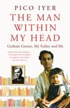 The Man Within My Head - Graham Greene, My Father and Me ebook by Pico Iyer