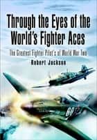 Through the Eyes of the World's Fighter Aces - The Greatest Fighter Pilots of World War Two ebook by Robert Jackson