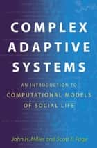 Complex Adaptive Systems - An Introduction to Computational Models of Social Life ebook by John H. Miller, Scott E. Page