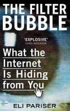 The Filter Bubble - What The Internet Is Hiding From You ebook by Eli Pariser