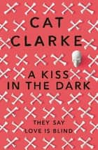 A Kiss in the Dark ebook by Cat Clarke