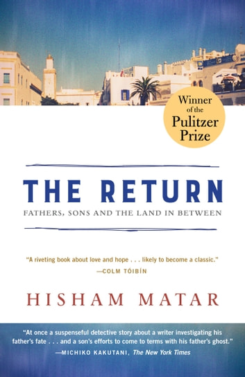 The Return (Pulitzer Prize Winner) - Fathers, Sons and the Land in Between ebook by Hisham Matar