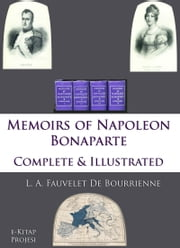 Memoirs of Napoleon Bonaparte - Complete & Illustrated ebook by L. A. Fauvelet Bourrienne,John S. Memes,R. W. Phipps Colonel,Murat Ukray