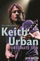 Fortunate Son: The Unlikely Rise Of Keith Urban ebook by Jeff Apter