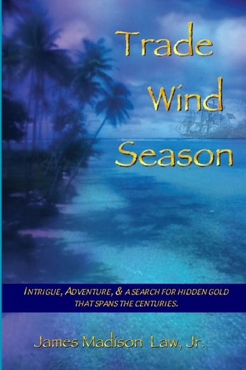 Trade Wind Season: Intrigue, Adventure & A Search for Hidden Gold That Spans the Centuries. ebook by James Madison Law Jr.