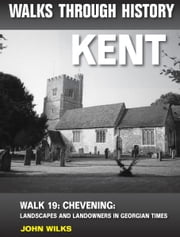 Walks Through History: Kent. Walk 19. Chevening: landscapes and landowners in Georgian times (4.5 miles) ebook by John Wilks