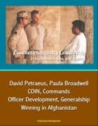 Counterinsurgency Leadership in Afghanistan, Iraq, and Beyond: David Petraeus, Paula Broadwell, COIN, Commands, Officer Development, Generalship, Winning in Afghanistan ebook by Progressive Management
